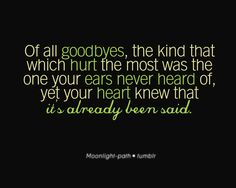 of all goodbyes, the kind that which hurt the most was the one you ears never heard of, yet your heart knew it that it's already been said.#goodbyes #quote #words #inspiration