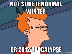 Not sure if normal winter  Or 2012 Apocalypse