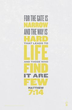 For the gate is narrow and the way is hard that leads to LIFE and those who find it are few ~ Matthew 7:14