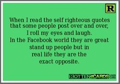 When I read the self righteous quotes that some people post over and over, I roll my eyes and laugh. In the Facebook world they are great stand up people but in real life they are the exact opposite.