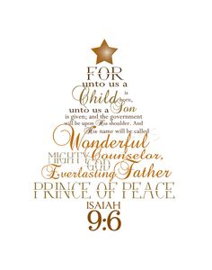 Isaiah 9:66 For to us a child is born,     to us a son is given,     and the government will be on his shoulders. And he will be called     Wonderful Counselor, Mighty God,     Everlasting Father, Prince of Peace.   Christmas card scripture.