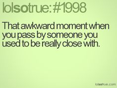 That awkward moment when you pass by someone you used to be really close with.
