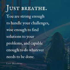 Just breathe. You are strong enough to handle your challenges, wise enough to find solutions to your problems, and capable enough to do whatever needs to be done. Quote by Lori Deschene. Wisdom Quotes, Quotes To Live By, Me Quotes, Motivational Quotes, Inspirational Quotes, You Are Strong Quotes, Just Breathe Quotes, Be Strong, Encouragement Quotes For Men