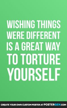Wishing things were different is a great way to torture yourself..