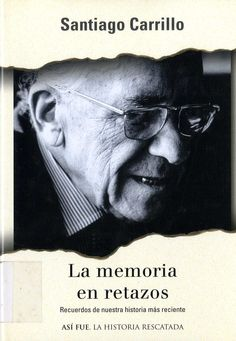 Carrillo, Santiago (1915-2012) La memoria en retazos : recuerdos de nuestra historia más reciente / Santiago Carrillo. – 1.ª ed. – Barcelona : Plaza & Janés, 2003. 199 p., 16 p. de lám. ; 23 cm. – (Así fue : la historia rescatada ; 58). D. L. B. 7044-2003. – ISBN 84-01-53062-8.