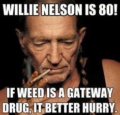 Willie Nelson is 80. If weed is a gateway drug it better hurry