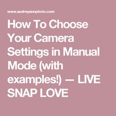 How To Choose Your Camera Settings in Manual Mode (with examples!) — LIVE SNAP LOVE