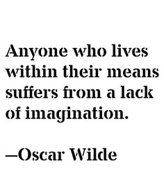Anyone who lives within their means suffers from a lack of imagination - Oscar…