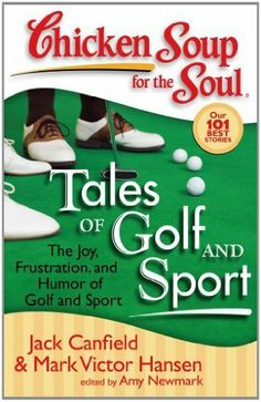 Chicken Soup for the Soul: Tales of Golf and Sport (Chicken Soup for the Soul (Quality Paper)) by Jack Canfield. $10.38. 404 pages. Author: Jack Canfield. Publisher: Chicken Soup for the Soul; 1 edition (April 26, 2011)
