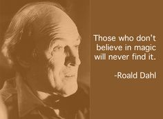 """""""Those who don't believe in magic will never find it."""" -Roald Dahl"""