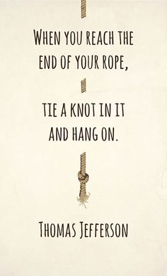 when you reach the end of your rope tie a knot in it and hang on // thomas jefferson