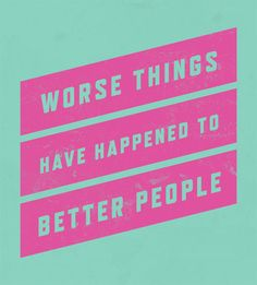 Worse things have happened to better people!
