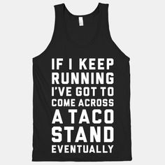 "This funny running shirt features the phrase ""if I keep running I've got to come across a taco stand eventually"" and is perfect for people who love running, fitness, marathons, half marathons,. Funny Running Shirts, Funny Shirts, Running Tanks, Running Gear, Running Humor, Funny Running Quotes, Disney Running, Funny Tanks, Running Form"