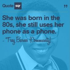She was born in the 80s, she still uses her phone as a phone. - Troy Barnes (Community) #quotesqr #quotes #funnyquotes
