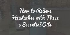 How to relieve headaches with essential oils and aromatherapy