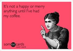 It's not a happy or merry anything until I've had my coffee