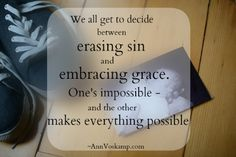 We all get to decide between erasing sin and embracing grace. One's impossible and the other makes everything possible.   AnnVoskamp.com