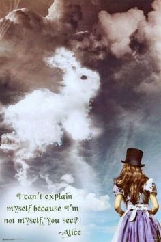 """""""I can't explain myself because I'm not myself. You see?"""" Alice in Wonderland"""
