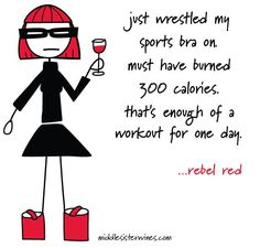 Rebel Red: just wrestled my sports bra on. Must have burned 300 calories. That's enough of a workout for one day.