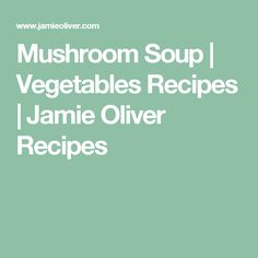 Mushroom Soup | Vegetables Recipes | Jamie Oliver Recipes