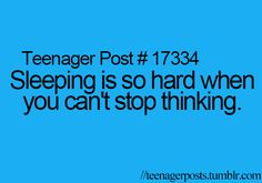 That totally true!!! I can never sleep anymore because i have so much on my mind! with school and boys and grades and home its just crazy