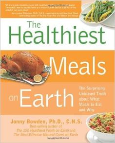 The Healthiest Meals on Earth: The Surprising, Unbiased Truth About What Meals to Eat and Why: Jonny Bowden: 0080665007569: Amazon.com: Books