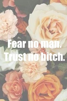 Fear no man, and Trust no bitch