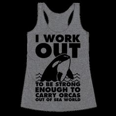 """If you need some workout motivation the next time your at the gym think about how you need to get swol enough to lift a whale so that you can carry it straight out of captivity. This design features and illustration of a Orca Whale and the phrase """"I work out to be strong enough to carry orcas out of sea world."""""""