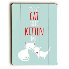 Cat to be Kitten Wood Sign This Cat to be Kitten wood sign by Artist Ginger Oliphant is sure to bring style to your space and a smile on your face. The sign is a hand distressed planked wood design ma
