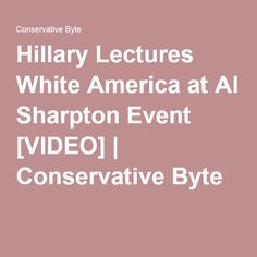 Hillary Lectures White America at Al Sharpton Event [VIDEO] | Conservative Byte