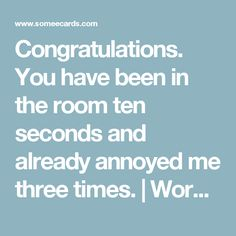 Congratulations. You have been in the room ten seconds and already annoyed me three times. | Workplace Ecard
