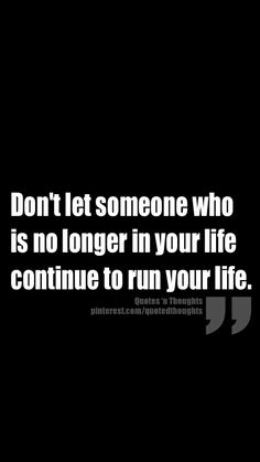Don't let someone who is no longer in your life continue to run your life.