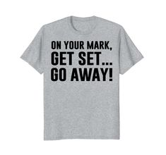 On Your Mark, Get Set... Go Away! - Funny antisocial quotes t-shirt for people who just want others to stop disturbing and leave them alone. Let this shirt speak out and keep your peace for you!