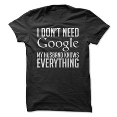 I Don't Need Google - Husband hahaha I need this! Actually he does know a ton of stuff...and if he doesn't he asks Google!