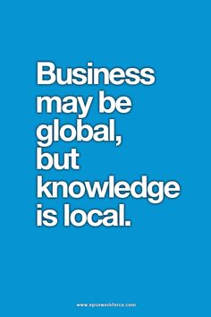 Business may be global, but knowledge is local. EPSN Workforce