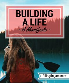 Building a Life - A Manifesto   http://www.fillingthejars.com   We meander through our days collecting stuff - beliefs about others and ourselves, physical items, etc. - and we build a life with our collection. Rarely do we consider whether or not it all fits together properly.