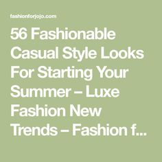 56 Fashionable Casual Style Looks For Starting Your Summer – Luxe Fashion New Trends – Fashion for JoJo