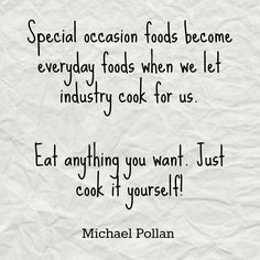 """How Cooking Can Change Your Life {Michael Pollan}  """"Eat anything you want.  Just cook it yourself!"""""""