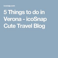 5 Things to do in Verona - icoSnap Cute Travel Blog