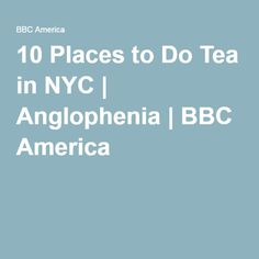 10 Places to Do Tea in NYC | Anglophenia | BBC America