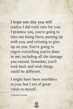 I hope one day you will realize I did truly care for you. I promise you, you're going to miss me being there, putting up with you, and refusing to give up on… Miss Me Quotes, Now Quotes, Hurt Quotes, Self Love Quotes, Breakup Quotes, Wisdom Quotes, Words Quotes, Quotes To Live By, Funny Quotes