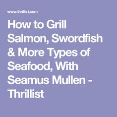 How to Grill Salmon, Swordfish & More Types of Seafood, With Seamus Mullen - Thrillist