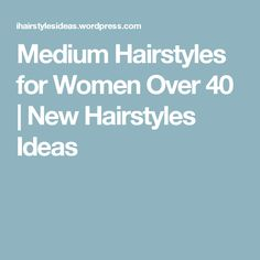 Medium Hairstyles for Women Over 40   New Hairstyles Ideas