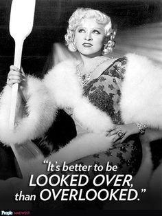 """It's better to be looked over, than overlooked."" – Mae West http://www.people.com/people/timeline/0,,20797573,00.html"