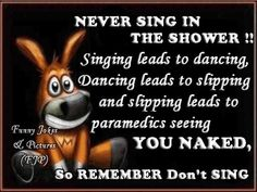 I always sing in the shower. Better quit that, lol.