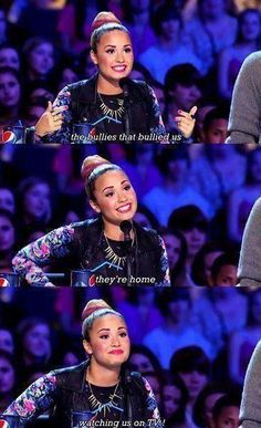 Demi Lovato: I think she is a one of the strongest women ever. With all the bullying she has gone through, look where she ended up.