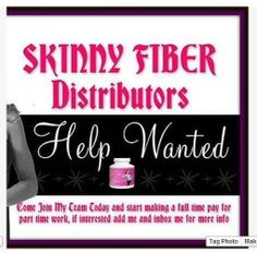 HELP WANTED!! Hi Everyone - I am looking for people who want to be distributors for Skinny Fiber. This is a work at home business. If you (or anyone you know) would like to supplement your income (no experience needed) and you have 10 - 15 hours you can spare each week...  Message Me With Any Questions In My INBOX   You can learn more here : http://GReal.SBCMovie.com/