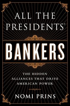 All the Presidents' Bankers: The Hidden Alliances that Drive American Power by Nomi Prins