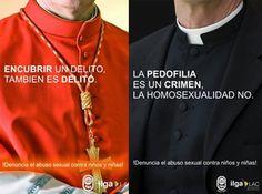 Campaña lanzada para fomentar y concienciar sobre la denuncia del abuso sexual contra niños y niñas, desde la Asociación Internacional de Lesbianas y Gays (ILGA) y la Asociación de Gays y Lesbianas italiana (ARCIGAY).  En esta campaña, se alude a la política de silencio que la iglesia católica adopta con los casos de abuso sexual infantil cometidos por miembros de la iglesia católica.  También se recuerda, que la pedofilia es un crimen, mientras que la homosexualidad, no lo es.