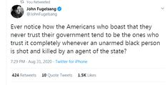 Ever notice how the Americans who boast that they never trust their government tend to be the ones who trust it completely whenever an unarmed black person is shot and killed by an agent of the state? ~ @JohnFugelsang